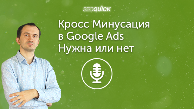 Кросс Минусация в Google Ads – Нужна или нет | Урок #400